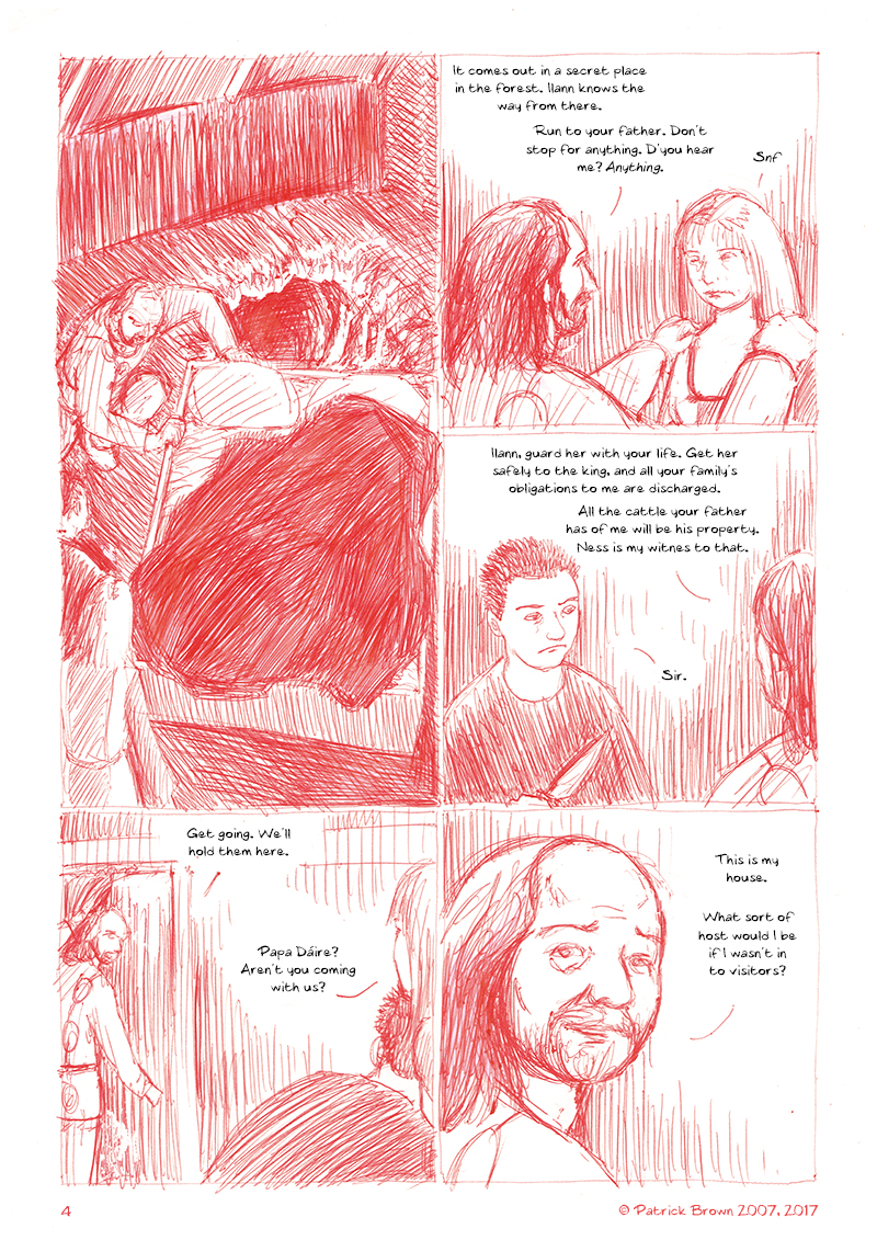 The Ulster Cycle page 4. 1. Dáire pushes the bed to one side and reveals a concealed tunnel. 2. Dáire takes hold of Ness's shoulders. She's close to tears. Dáire: It comes out in a secret place in the forest. Ilann knows the way from there. Run to your father. Don't stop for anything, d'you hear me? Anything. Ness: Snf. 3. Dáire turns to Ilann: Ilann. Guard her with your life. Get her safely to the king, and all your family's obligations to me are discharged. All the cattle your father has of me will be his property. Ness is my witness to that. Ilann: Sir. 4. Dáire turns to go back into the main hall. Dáire: Get going. We'll hold them here. Ness: Papa Dáire? Aren't you coming with us? 5. Dáire: This is my house. What sort of host would I be if I wasn't in to visitors?